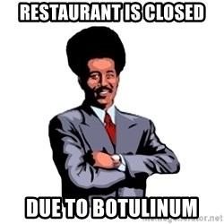 Pool's closed - Restaurant is closed due to Botulinum