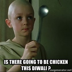 There is no spoon - Is there going to be chicken this diwali ?