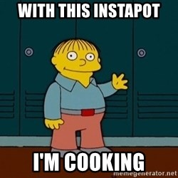 Ralph Wiggum - with this instapot I'm cooking
