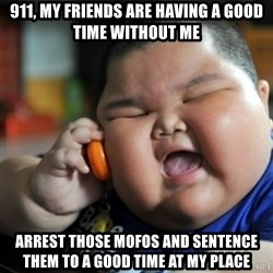 fat chinese kid - 911, My Friends are having a good time without me Arrest those mofos and sentence them to a good time at my place