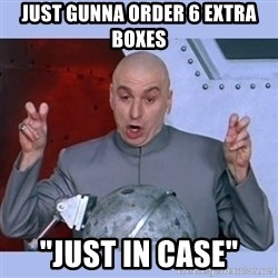 """Dr Evil meme - Just gunna order 6 extra boxes """"Just in case"""""""