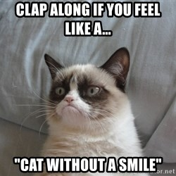 "Grumpy cat good - Clap along if you feel like a... ""Cat without a smile"""