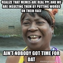 Ain`t nobody got time fot dat - realize that memes are real ppl and we are insulting them by putting words on their face ain't nobody got time for dat
