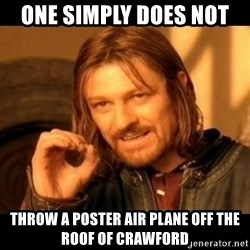 Does not simply walk into mordor Boromir  - One simply does not  Throw a poster air plane off the roof of crawford