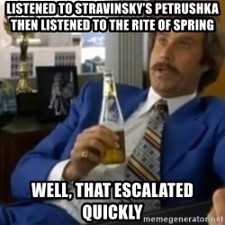 That escalated quickly-Ron Burgundy - Listened to stravinsky's petrushka Then listened to the rite of spring Well, that escalated quickly