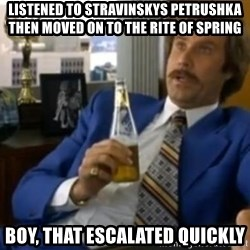 That escalated quickly-Ron Burgundy - Listened to stravinskys PetrushKa then moved on to the rite of spring Boy, that escalated quickly