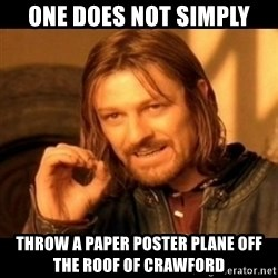 Does not simply walk into mordor Boromir  - One does not simply Throw a paper poster plane off the roof of crawford