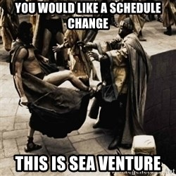 sparta kick - You would like a Schedule Change This is Sea Venture