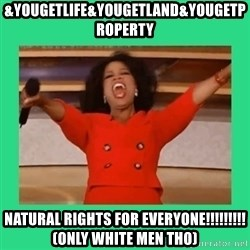Oprah Car - &yougetlife&yougetland&yougetproperty NATURAL rights for everyone!!!!!!!!!(only white men tho)