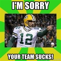Aaron Rodgers - I'm sorry  Your team sucks!