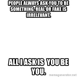 Blank Meme - People always ask you to be something. real or fake is irrelevant.  All I ask is  you be you.