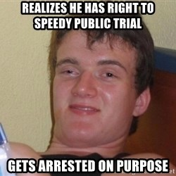 high/drunk guy - realizes he has right to speedy public trial gets arrested on purpose
