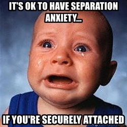 Crying Baby - It's ok to have separation anxiety... if you're securely attached