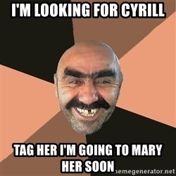 Provincial Man - I'm looking for Cyrill Tag her I'm going to Mary her soon