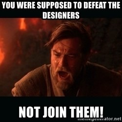 "Obi Wan Kenobi ""You were my brother!"" - You were supposed to defeat the designers Not join them!"