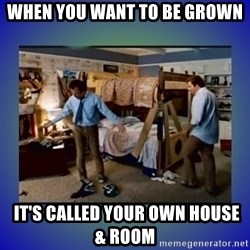 There's so much more room - When you want to be grown   It's called your own house & Room