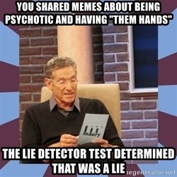 """maury povich lol - You shared memes about being psychotic and having """"them hands"""" The lie detector test DETErmined that was a lie"""