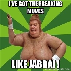 Fat Bastard - I've got the freaking moves Like jABBA! !