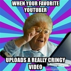 old lady - when your favorite youtuber uploads a really cringy video
