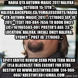 chumlee - 🦋 NADIA QTX Autumn Magic 2017 HALIFAX October 15-17th ... halifax.backpage.ca/FemaleEscorts/nadia-qtx-autumn-magic-2017.../2778003 Sep 19, 2017 - (Text 780-884-7656 to book only) LIC#161965583-001. Poster's age: 23. • Location: Halifax, Incall Only! Halifax, Sydney. • Post ID: 2778003 ... sp411 erotic review cerb perb terb merb lyla blacklist this escort for stds destiny xu www.destinyxu.com  514-980-0667 xdestiny.xu@gmail.com