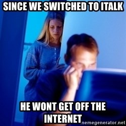 Internet Husband - since we switched to italk he wont get off the internet