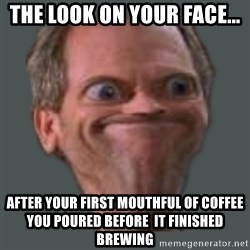 Housella ei suju - The look on your face... AFTER YOUR FIRST MOUTHFUL OF COFFEE YOU POURED BEFORE  IT FINISHED BREWING