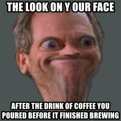 Housella ei suju - the look on y our face after the drink of coffee you poured before it finished brewing
