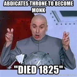 """Dr Evil meme - Abdicates throne to become monk """"Died 1825"""""""
