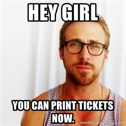 Ryan Gosling Hey  - Hey girl you can print tickets now.