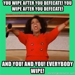 Oprah Car - You Wipe after you defecate! YOU WIPE AFTER YOU DEFECATE! and you! and you! Everybody wipe!