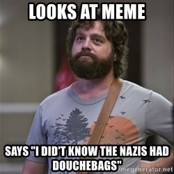 "Alan Hangover - looks at meme says ""I DID'T KNOW THE NAZIS HAD DOUCHEBAGS"""