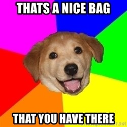 Advice Dog - Thats a nice bag that you have there