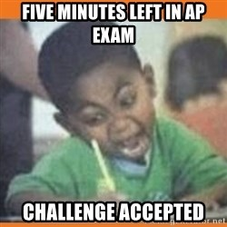 I FUCKING LOVE  - five minutes left in ap exam challenge accepted