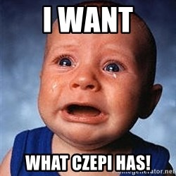Crying Baby - I WANT WHAT CZEPI HAS!