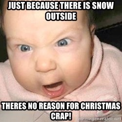 Angry baby - Just because there is snow outside Theres no reason for Christmas crap!