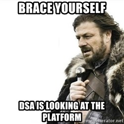 Prepare yourself - brace yourself dsa is looking at the platform