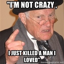 """Angry Old Man - """"I'm NOT CRAZY ,  I JUST KILLED A MAN I LOVED"""""""