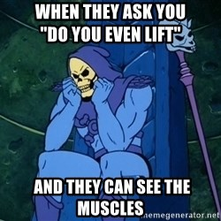 "Skeletor sitting - When they ask you                              ""Do you even lift""  and they can see the muscles"