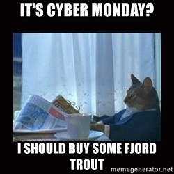 i should buy a boat cat - it's Cyber monday? I should buy some fjord trout