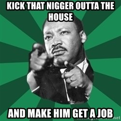 Martin Luther King jr.  - KICK THAT NIGGER OUTTA THE HOUSE AND MAKE HIM GET A JOB