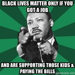 Martin Luther King jr.  - BLACK LIVES MATTER ONLY IF YOU GOT A JOB AND ARE SUPPORTING THOSE KIDS & PAYING THE BILLS