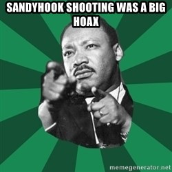 Martin Luther King jr.  - SANDYHOOK SHOOTING WAS A BIG HOAX