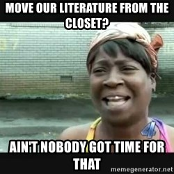 Sweet brown - MOVE OUR LITERATURE FROM THE CLOSET? AIN'T NOBODY GOT TIME FOR THAT