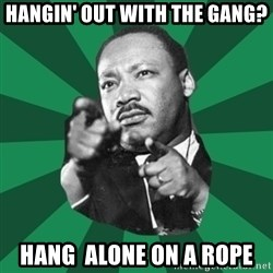 Martin Luther King jr.  - HANGIN' OUT WITH THE GANG? HANG  ALONE ON A ROPE