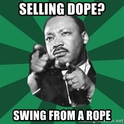 Martin Luther King jr.  - SELLING DOPE? SWING FROM A ROPE