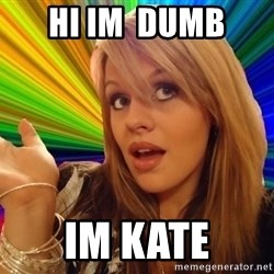 Dumb Blonde - HI IM  dumb IM kate