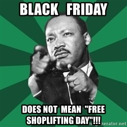 """Martin Luther King jr.  - BLACK   FRIDAY DOES NOT  MEAN  """"FREE SHOPLIFTING DAY""""!!!"""
