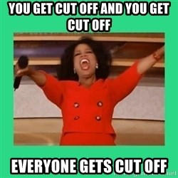 Oprah Car - You get cut off and you get cut off Everyone gets cut off