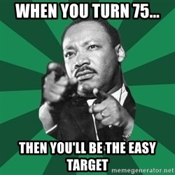 Martin Luther King jr.  - WHEN YOU TURN 75... THEN YOU'LL BE THE EASY TARGET