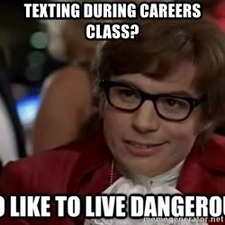 I too like to live dangerously - Texting during Careers Class?